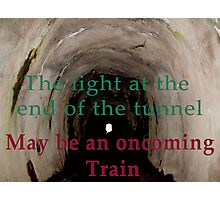 The light at the end of the tunnel may be an oncoming train  Photographic Print