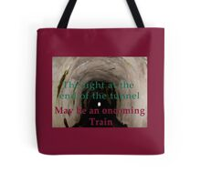 The light at the end of the tunnel may be an oncoming train  Tote Bag