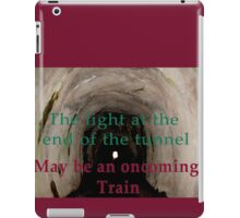 The light at the end of the tunnel may be an oncoming train  iPad Case/Skin