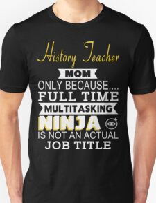 History Teacher Mom Only Because Full Time Multitasking Ninja Is Not An Actual Job Title - Tshirts & Accessories T-Shirt