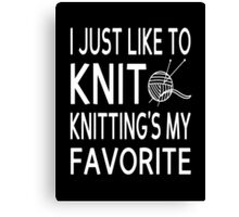 I Just Like To Knit, Knitting's My Favorite Canvas Print