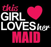 This Girl Loves Her MAID by BADASSTEES