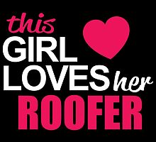 This Girl Loves Her ROOFER by BADASSTEES
