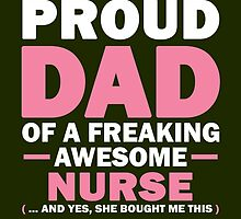 I'M A PROUD DAD OF A FREAKING AWESOME NURSE (...AND YES, SHE BOUGHT ME THIS) by birthdaytees