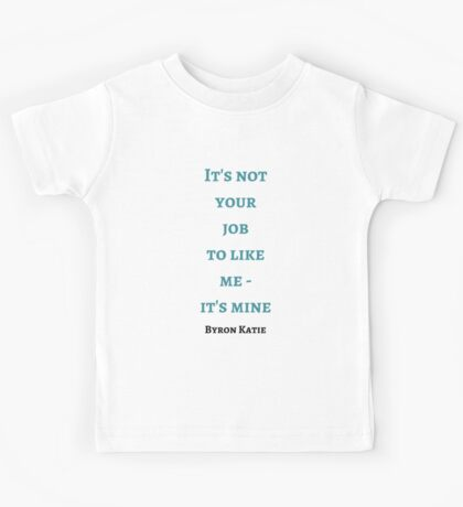 Byron Katie: It's not  your  job  to like  me -  it's mine Kids Tee