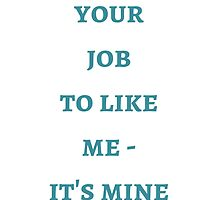 Byron Katie: It's not  your  job  to like  me -  it's mine by IdeasForArtists