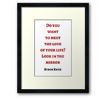 Byron Katie: Do you  want  to meet  the love  of your life? Look in the mirror Framed Print