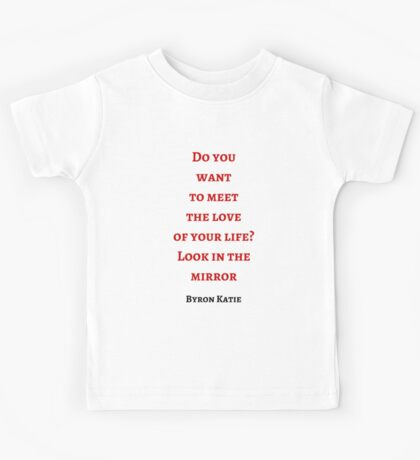 Byron Katie: Do you  want  to meet  the love  of your life? Look in the mirror Kids Tee