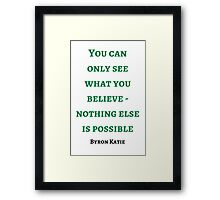 Byron Katie: You can  only see  what you believe - nothing else is possible Framed Print