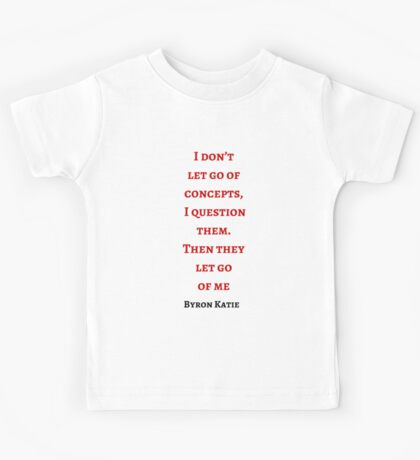 Byron Katie: I don't  let go of concepts,  I question  them.  Then they  let go  of me Kids Tee