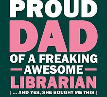 I'M A PROUD DAD OF A FREAKING AWESOME LIBRARIAN (...AND YES, SHE BOUGHT ME THIS) by birthdaytees