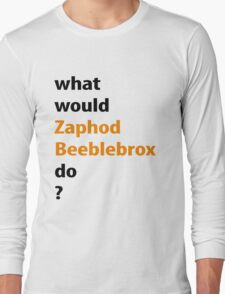 what would Zaphod Beeblebrox do? Long Sleeve T-Shirt