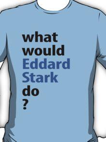 what would Eddard Stark do? T-Shirt
