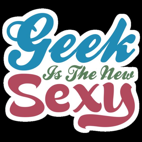Geek Is The New Sexy by GeekShirtsHQ