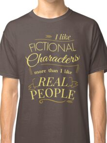 I like fictional characters more than real people Classic T-Shirt