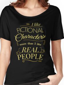 I like fictional characters more than real people Women's Relaxed Fit T-Shirt