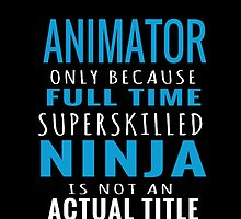 ANIMATOR ONLY BECAUSE FULL TIME SUPER SKILLED NINJA IS NOT AN ACTUAL TITLE by dazzlingarts