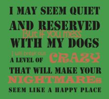 I MAY SEEM QUIET AND RESERVED BUT IF YOU MESS WITH MY DOGS I WILL BREAK OUT A LEVEL OF CRAZY THAT WILL MAKE YOUR NIGHTMARES SEEM LIKE A HAPPY PLACE by annasarp