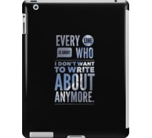 Every line is about who I don't want to write about anymore. iPad Case/Skin