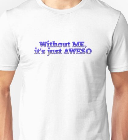 Without ME, it's just aweso Unisex T-Shirt