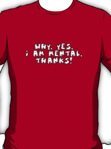 Why, yes I am mental, thanks! T-Shirt