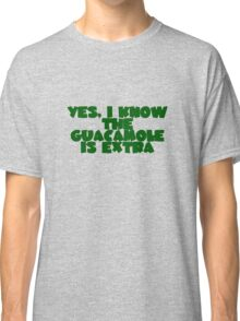 Yes, I know the guacamole is extra Classic T-Shirt