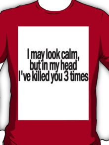 I may look calm, but I have killed you 3 times in my head T-Shirt