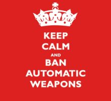 KEEP CALM AND BAN AUTOMATIC WEAPONS T-SHIRT by TheSmile