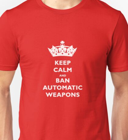KEEP CALM AND BAN AUTOMATIC WEAPONS T-SHIRT Unisex T-Shirt