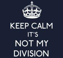 Keep Calm, it's Not My Division by gloriouspurpose