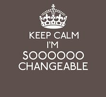 Keep Calm, I'm Sooooo Changeable Unisex T-Shirt