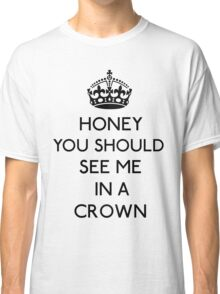 Honey, You Should See Me In A Crown (Black)  Classic T-Shirt