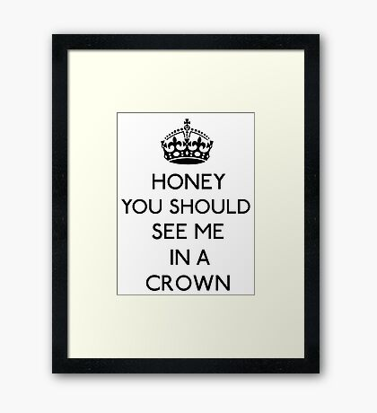 Honey, You Should See Me In A Crown (Black)  Framed Print