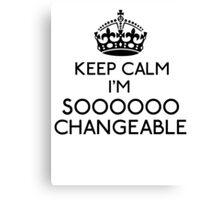 Keep Calm, I'm Sooooo Changeable (Black) Canvas Print