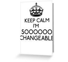 Keep Calm, I'm Sooooo Changeable (Black) Greeting Card