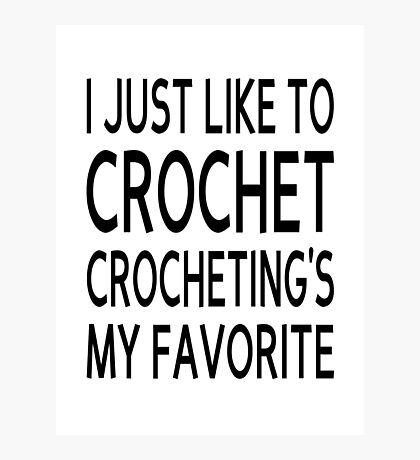 I Just Like To Crochet, Crocheting's My Favorite Photographic Print