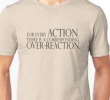 For every action, there is a corresponding over-reaction. Unisex T-Shirt
