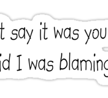 I didn't say it was your fault, I said I was blaming you. Sticker