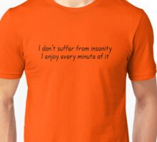 I don't suffer from insanity. I enjoy every minute of it. Unisex T-Shirt