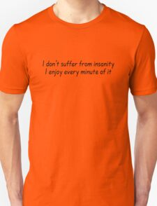 I don't suffer from insanity. I enjoy every minute of it. T-Shirt