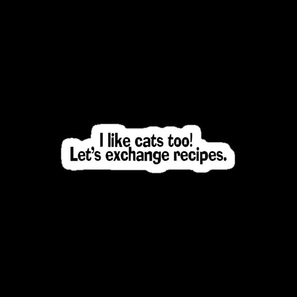 I like cats too. Let's exchange recipes. by SlubberBub