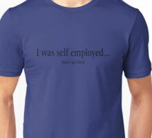 I was self employed, then I got fired Unisex T-Shirt