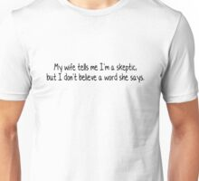 My wife tells me I'm a skeptic - but I don't believe a word she says. Unisex T-Shirt