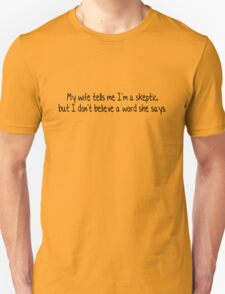 My wife tells me I'm a skeptic - but I don't believe a word she says. T-Shirt