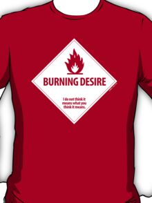 Burning Desire - I do not think it means what you think it means T-Shirt