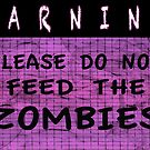 Warning Please Do Not Feed The Zombies by ZombieBubble