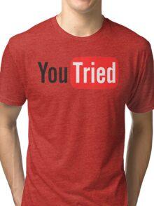 You Tried Tri-blend T-Shirt
