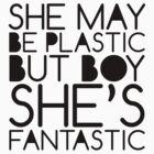 She May Be Plastic, But Boy She's Fantasic by Daniel Martin