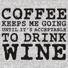 Coffee Keeps Me Going Until It&#x27;s Acceptable To Drink Wine #1 by CalumCJL