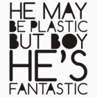 He May Be Plastic, But Boy He's Fantasic by Daniel Martin
